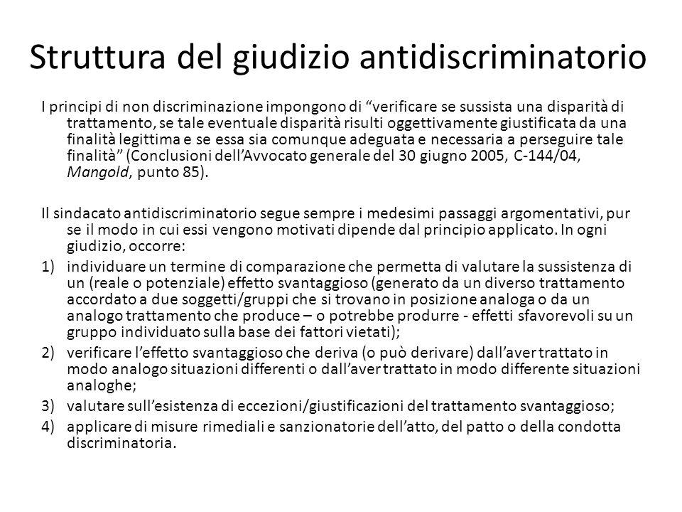 Struttura del giudizio antidiscriminatorio I principi di non discriminazione impongono di verificare se sussista una disparità di trattamento, se tale eventuale disparità risulti oggettivamente giustificata da una finalità legittima e se essa sia comunque adeguata e necessaria a perseguire tale finalità (Conclusioni dell'Avvocato generale del 30 giugno 2005, C-144/04, Mangold, punto 85).