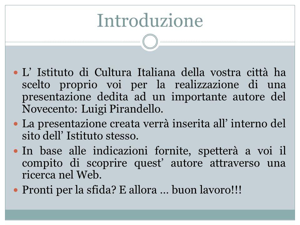 Introduzione L' Istituto di Cultura Italiana della vostra città ha scelto proprio voi per la realizzazione di una presentazione dedita ad un importante autore del Novecento: Luigi Pirandello.