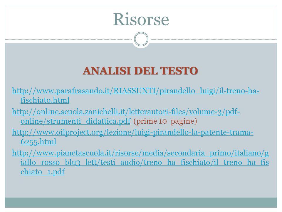 Risorse ANALISI DEL TESTO http://www.parafrasando.it/RIASSUNTI/pirandello_luigi/il-treno-ha- fischiato.html http://online.scuola.zanichelli.it/letterautori-files/volume-3/pdf- online/strumenti_didattica.pdfhttp://online.scuola.zanichelli.it/letterautori-files/volume-3/pdf- online/strumenti_didattica.pdf (prime 10 pagine) http://www.oilproject.org/lezione/luigi-pirandello-la-patente-trama- 6255.html http://www.pianetascuola.it/risorse/media/secondaria_primo/italiano/g iallo_rosso_blu3_lett/testi_audio/treno_ha_fischiato/il_treno_ha_fis chiato_1.pdf