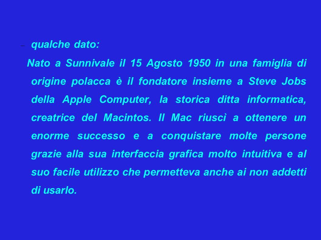  qualche dato: Nato a Sunnivale il 15 Agosto 1950 in una famiglia di origine polacca è il fondatore insieme a Steve Jobs della Apple Computer, la storica ditta informatica, creatrice del Macintos.