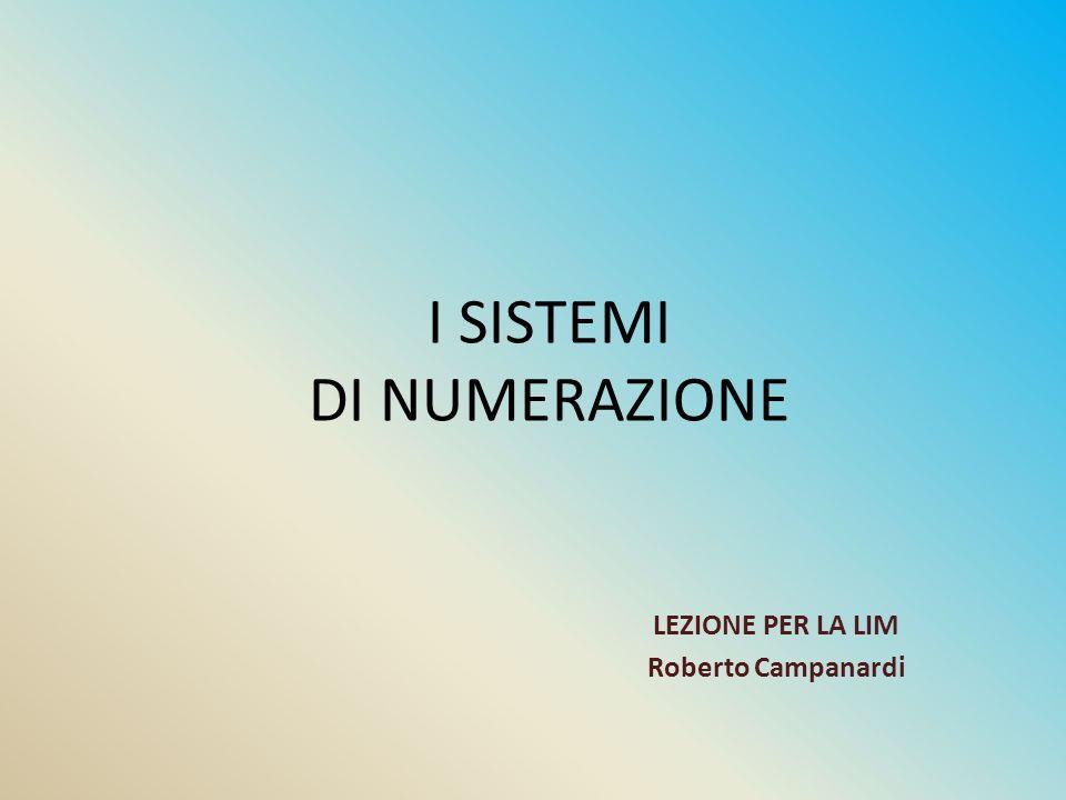 LEZIONE PER LA LIM Roberto Campanardi I SISTEMI DI NUMERAZIONE