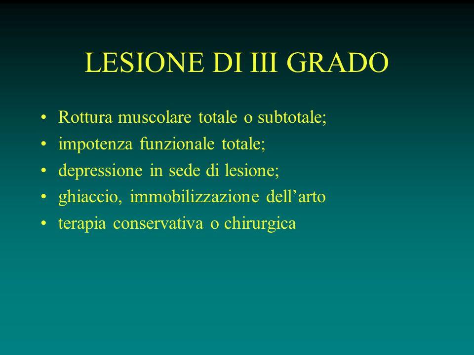 LESIONE DI III GRADO Rottura muscolare totale o subtotale; impotenza funzionale totale; depressione in sede di lesione; ghiaccio, immobilizzazione dell'arto terapia conservativa o chirurgica