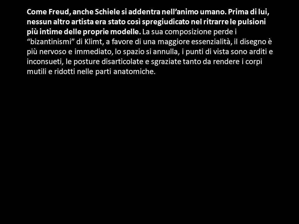 Come Freud, anche Schiele si addentra nell'animo umano. Prima di lui, nessun altro artista era stato così spregiudicato nel ritrarre le pulsioni più i