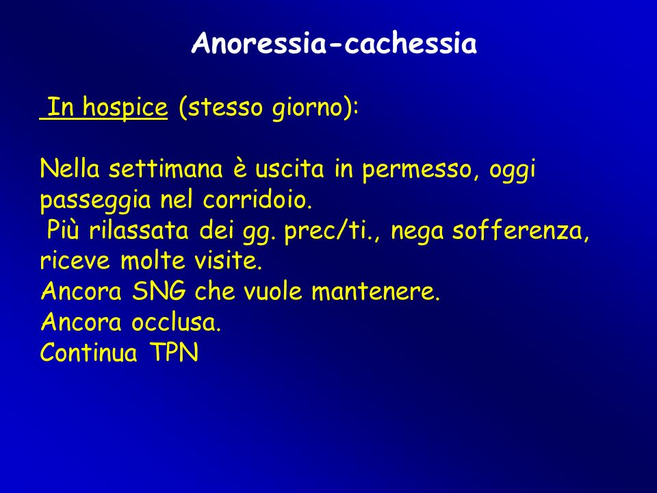 Anoressia-cachessia In hospice (stesso giorno): Nella settimana è uscita in permesso, oggi passeggia nel corridoio. Più rilassata dei gg. prec/ti., ne