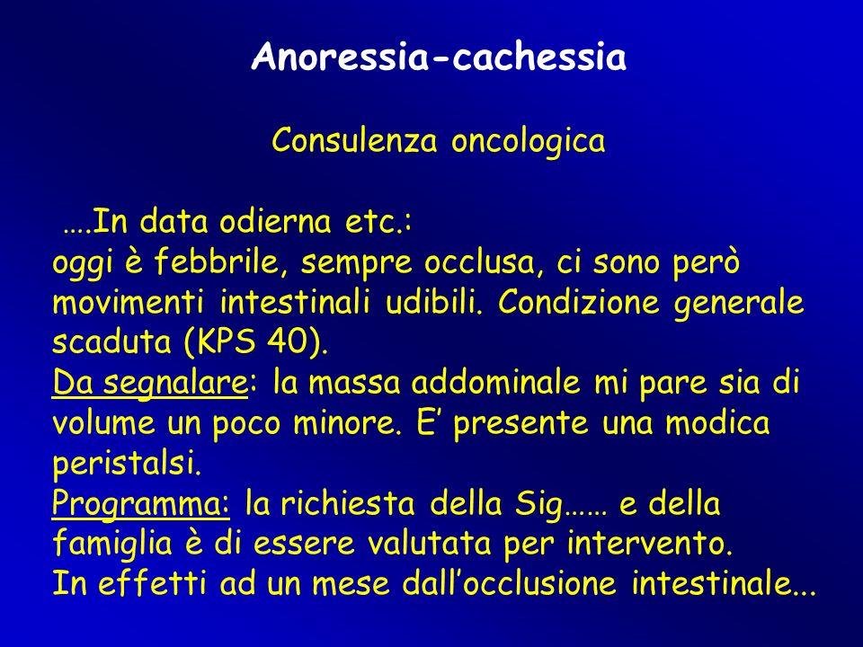 Anoressia-cachessia Consulenza oncologica ….In data odierna etc.: oggi è febbrile, sempre occlusa, ci sono però movimenti intestinali udibili. Condizi