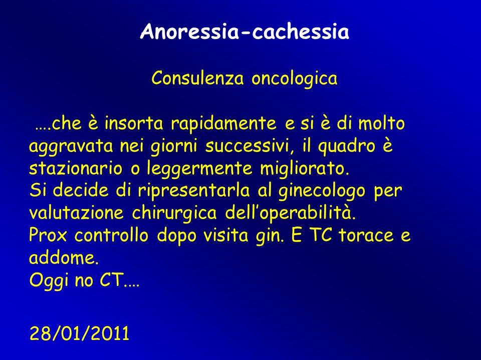 Anoressia-cachessia Consulenza oncologica ….che è insorta rapidamente e si è di molto aggravata nei giorni successivi, il quadro è stazionario o leggermente migliorato.