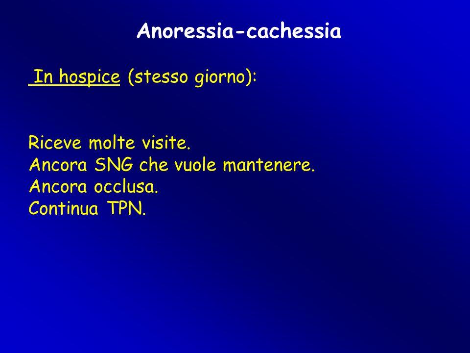 Anoressia-cachessia In hospice (stesso giorno): Riceve molte visite. Ancora SNG che vuole mantenere. Ancora occlusa. Continua TPN.