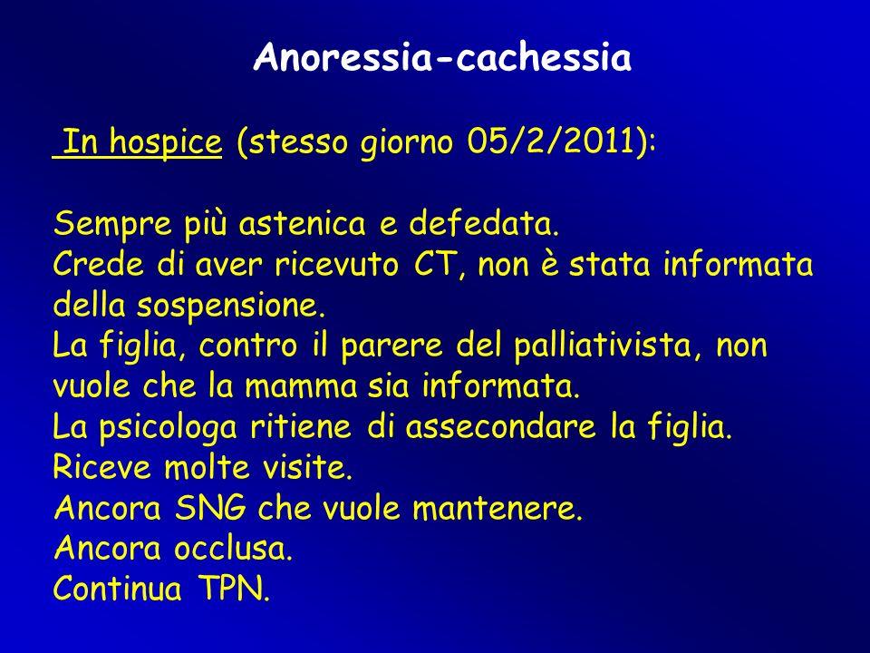 Anoressia-cachessia In hospice (stesso giorno 05/2/2011): Sempre più astenica e defedata. Crede di aver ricevuto CT, non è stata informata della sospe