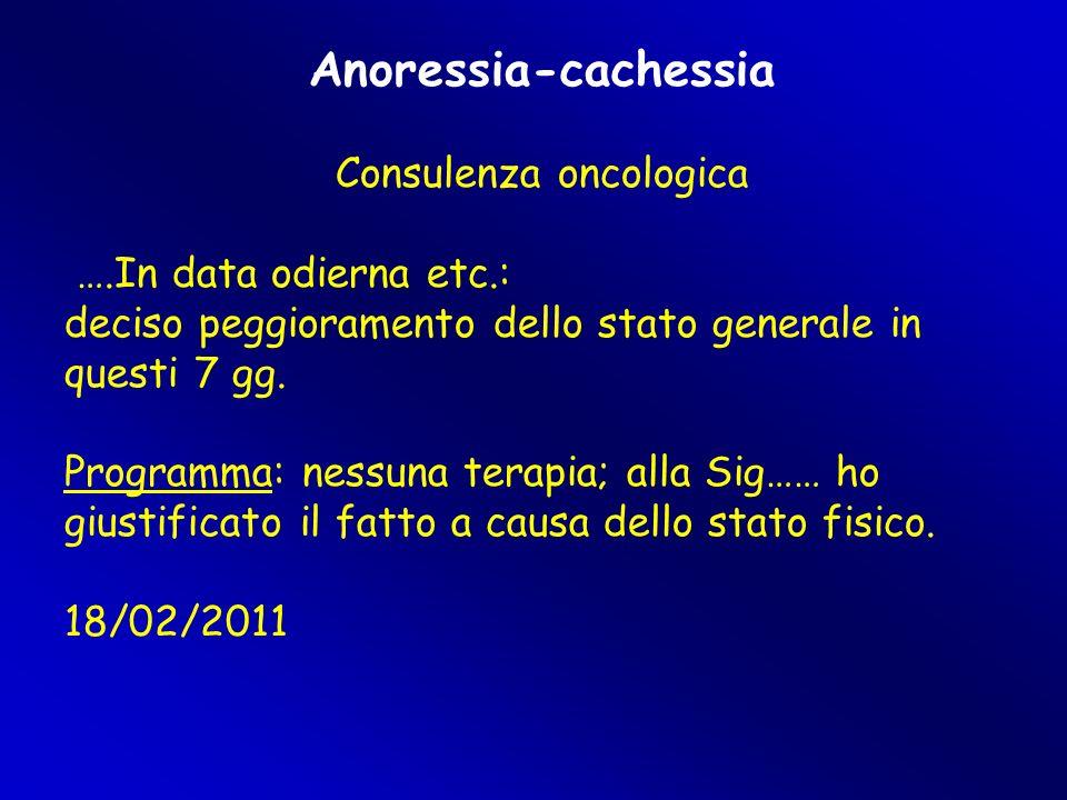 Anoressia-cachessia Consulenza oncologica ….In data odierna etc.: deciso peggioramento dello stato generale in questi 7 gg. Programma: nessuna terapia