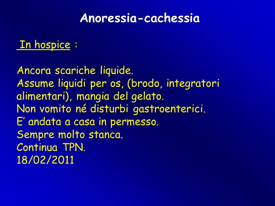 Anoressia-cachessia In hospice : Ancora scariche liquide. Assume liquidi per os, (brodo, integratori alimentari), mangia del gelato. Non vomito né dis