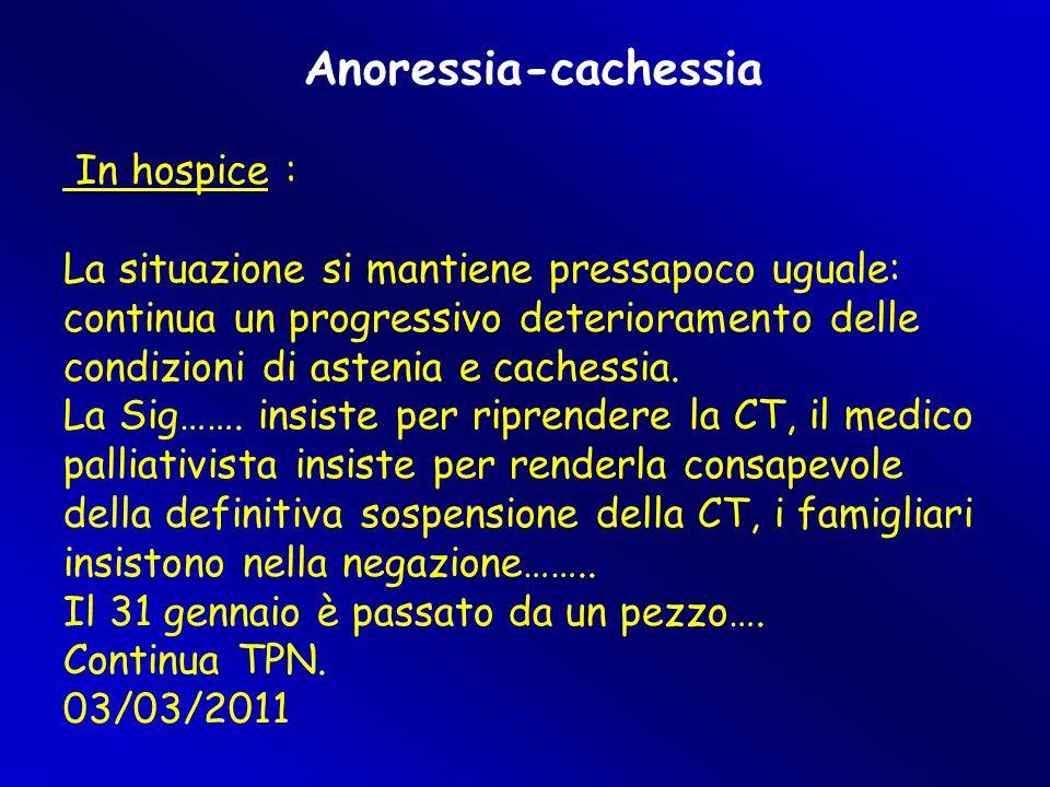 Anoressia-cachessia In hospice : La situazione si mantiene pressapoco uguale: continua un progressivo deterioramento delle condizioni di astenia e cachessia.
