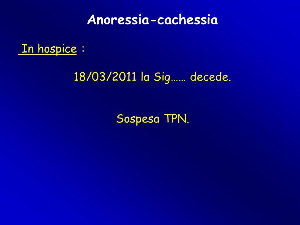 Anoressia-cachessia In hospice : 18/03/2011 la Sig…… decede. Sospesa TPN.