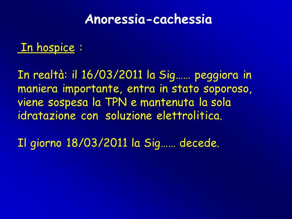 Anoressia-cachessia In hospice : In realtà: il 16/03/2011 la Sig…… peggiora in maniera importante, entra in stato soporoso, viene sospesa la TPN e mantenuta la sola idratazione con soluzione elettrolitica.