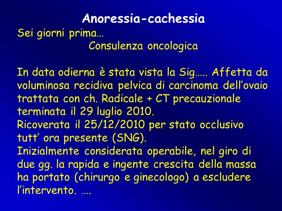 Anoressia-cachessia Sei giorni prima… Consulenza oncologica In data odierna è stata vista la Sig….. Affetta da voluminosa recidiva pelvica di carcinom