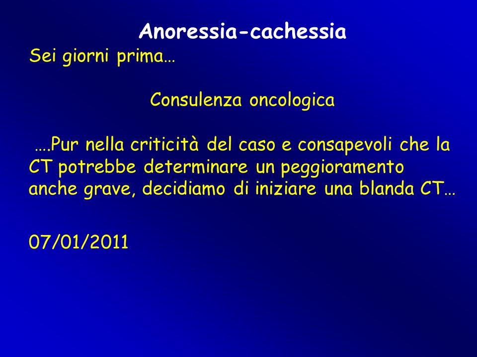 Anoressia-cachessia Sei giorni prima… Consulenza oncologica ….Pur nella criticità del caso e consapevoli che la CT potrebbe determinare un peggioramento anche grave, decidiamo di iniziare una blanda CT… 07/01/2011