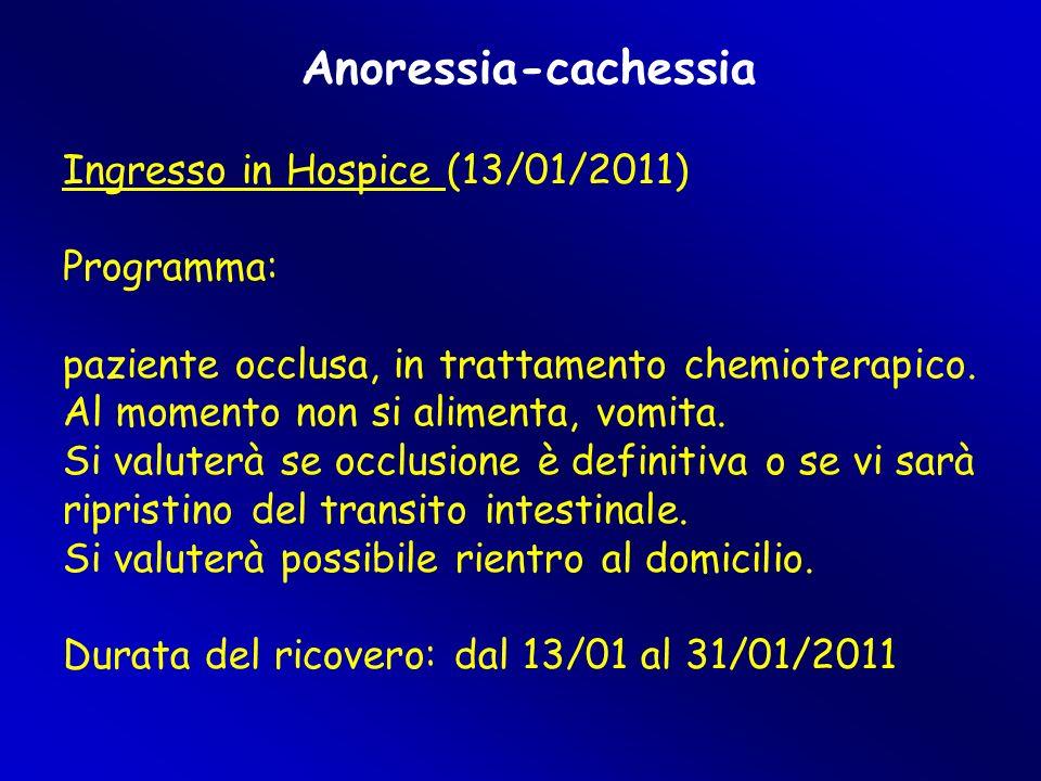 Anoressia-cachessia Ingresso in Hospice (13/01/2011)  Programma: paziente occlusa, in trattamento chemioterapico. Al momento non si alimenta, vomita.