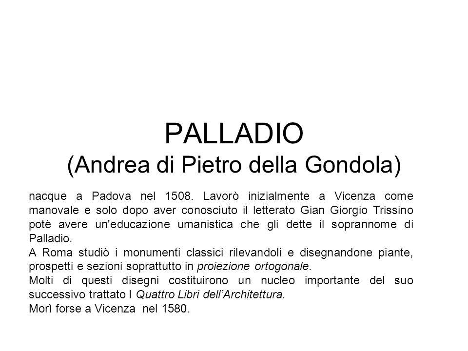PALLADIO (Andrea di Pietro della Gondola) nacque a Padova nel 1508. Lavorò inizialmente a Vicenza come manovale e solo dopo aver conosciuto il lettera