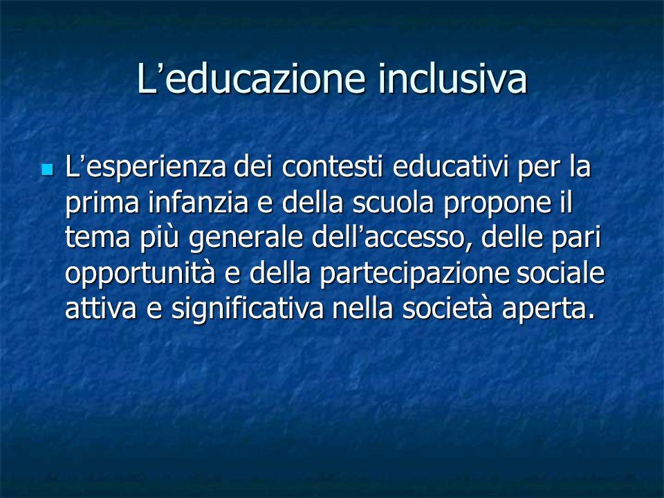 Educazione inclusiva A tale partecipazione si può essere formati solamente sperimentando fin dai primi anni di vita un modello educativo proposto in situazioni comuni, condivise con adulti significativi e pari impegnati negli stessi processi di socializzazione e di acculturazione.