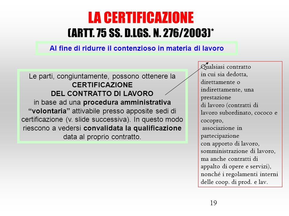 19 LA CERTIFICAZIONE (ARTT. 75 SS. D.LGS. N. 276/2003)* Al fine di ridurre il contenzioso in materia di lavoro Le parti, congiuntamente, possono otten