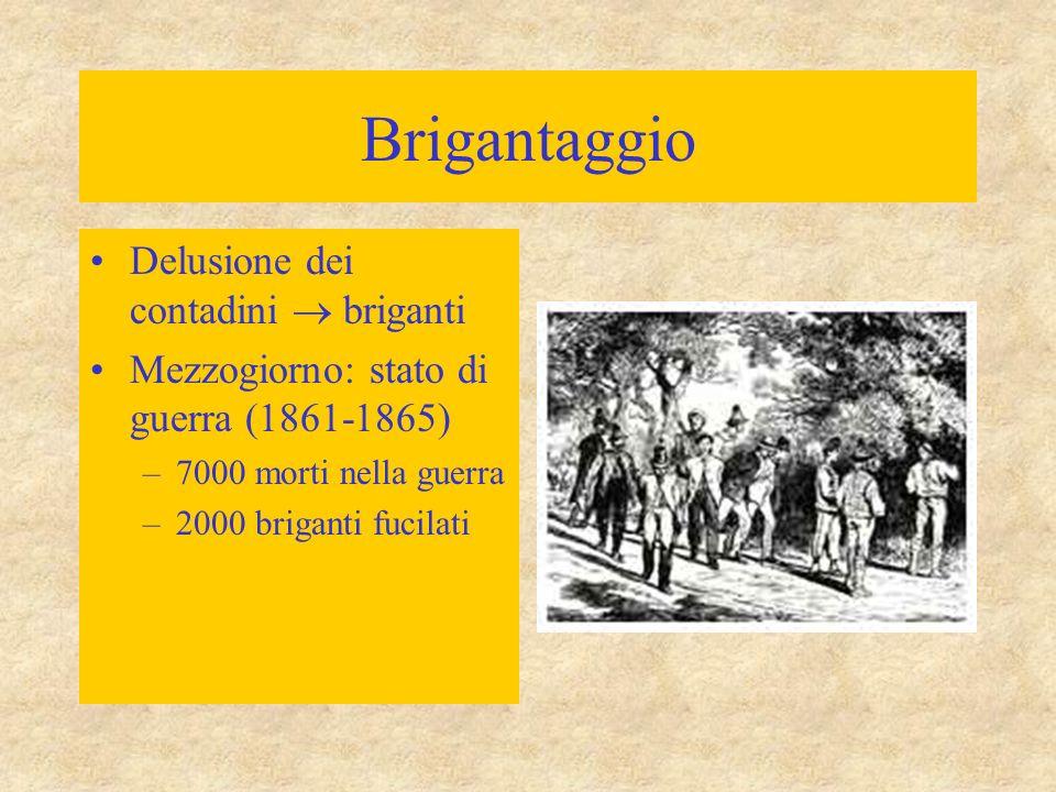 Brigantaggio Delusione dei contadini  briganti Mezzogiorno: stato di guerra (1861-1865) –7000 morti nella guerra –2000 briganti fucilati