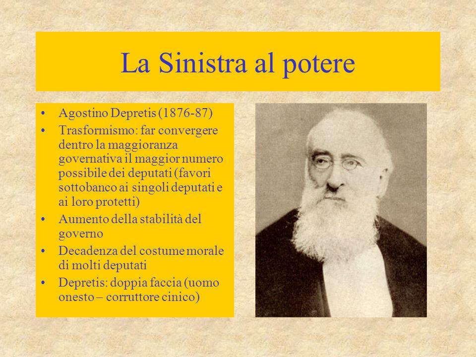La Sinistra al potere Agostino Depretis (1876-87) Trasformismo: far convergere dentro la maggioranza governativa il maggior numero possibile dei deput