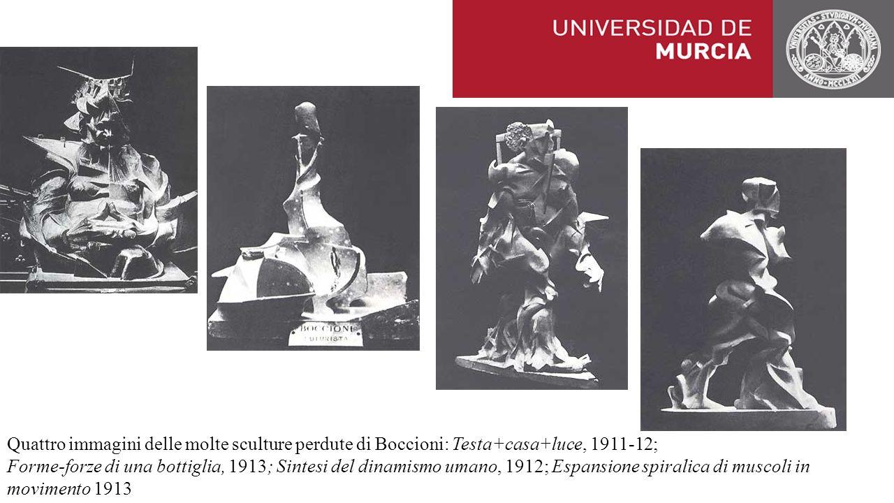 Quattro immagini delle molte sculture perdute di Boccioni: Testa+casa+luce, 1911-12; Forme-forze di una bottiglia, 1913; Sintesi del dinamismo umano, 1912; Espansione spiralica di muscoli in movimento 1913