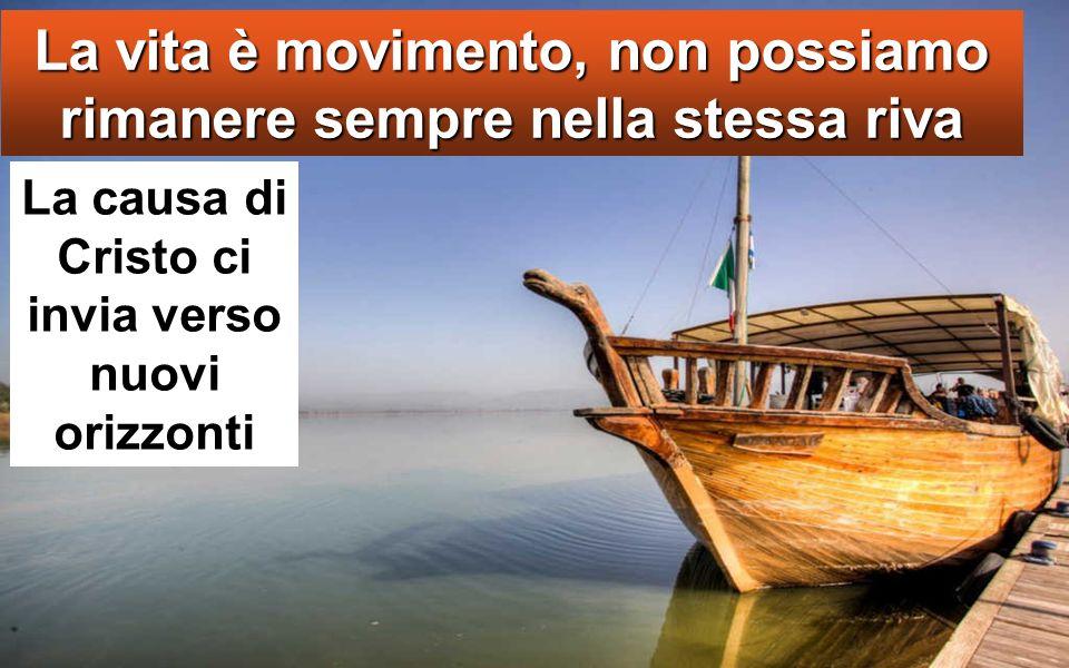 La vita è movimento, non possiamo rimanere sempre nella stessa riva La causa di Cristo ci invia verso nuovi orizzonti