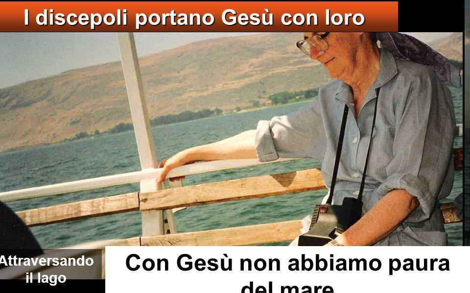 Con Gesù non abbiamo paura del mare I discepoli portano Gesù con loro Attraversando il lago