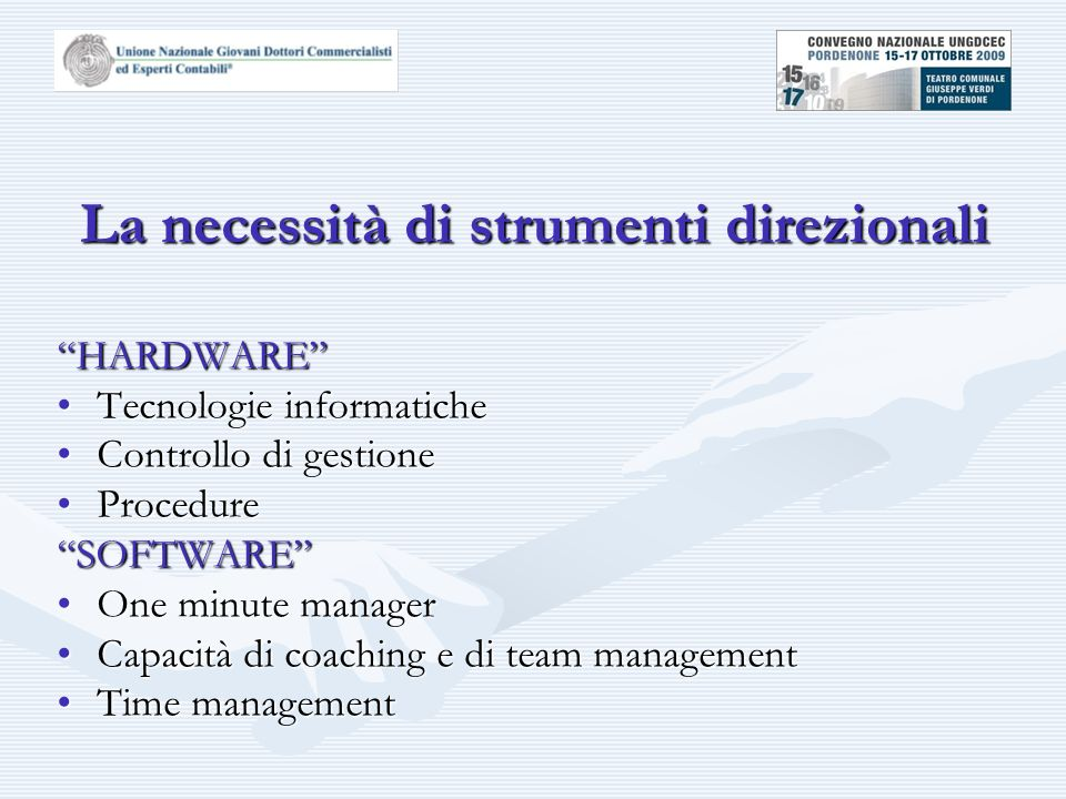 La necessità di strumenti direzionali HARDWARE Tecnologie informaticheTecnologie informatiche Controllo di gestioneControllo di gestione ProcedureProcedure SOFTWARE One minute managerOne minute manager Capacità di coaching e di team managementCapacità di coaching e di team management Time managementTime management