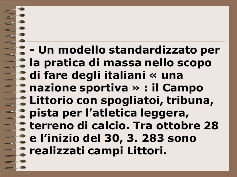 - Un modello standardizzato per la pratica di massa nello scopo di fare degli italiani « una nazione sportiva » : il Campo Littorio con spogliatoi, tribuna, pista per l'atletica leggera, terreno di calcio.