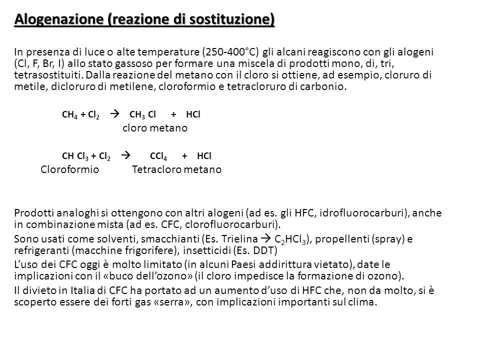 Alogenazione (reazione di sostituzione) In presenza di luce o alte temperature (250-400°C) gli alcani reagiscono con gli alogeni (Cl, F, Br, I) allo stato gassoso per formare una miscela di prodotti mono, di, tri, tetrasostituiti.
