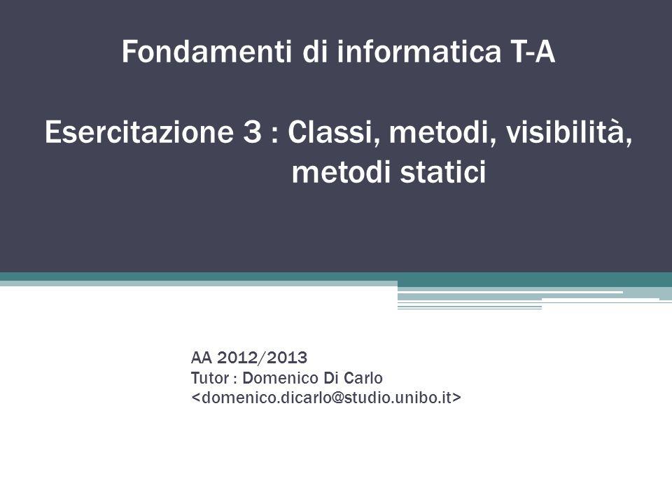 Fondamenti di informatica T-A Esercitazione 3 : Classi, metodi, visibilità, metodi statici AA 2012/2013 Tutor : Domenico Di Carlo