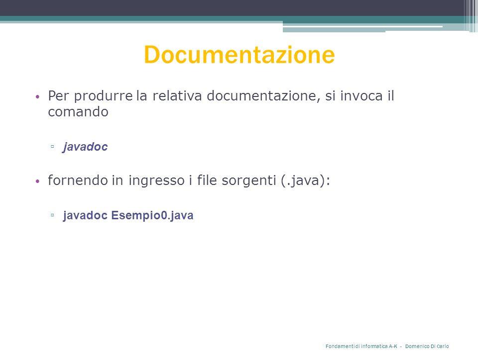 Documentazione Per produrre la relativa documentazione, si invoca il comando ▫ javadoc fornendo in ingresso i file sorgenti (.java): ▫ javadoc Esempio0.java Fondamenti di informatica A-K - Domenico Di Carlo