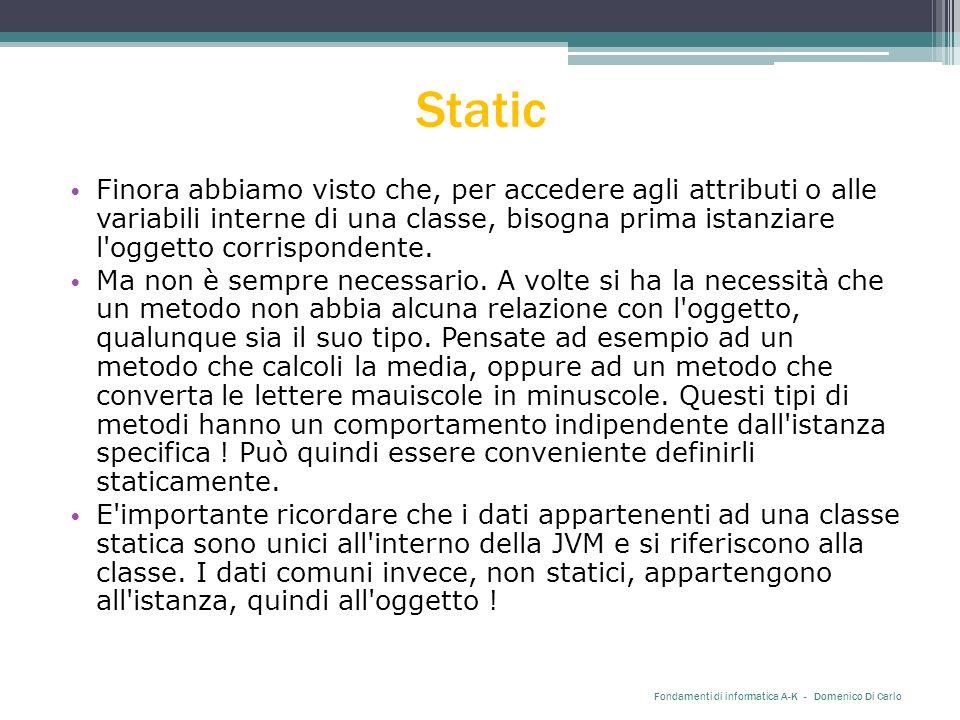 Static Finora abbiamo visto che, per accedere agli attributi o alle variabili interne di una classe, bisogna prima istanziare l oggetto corrispondente.