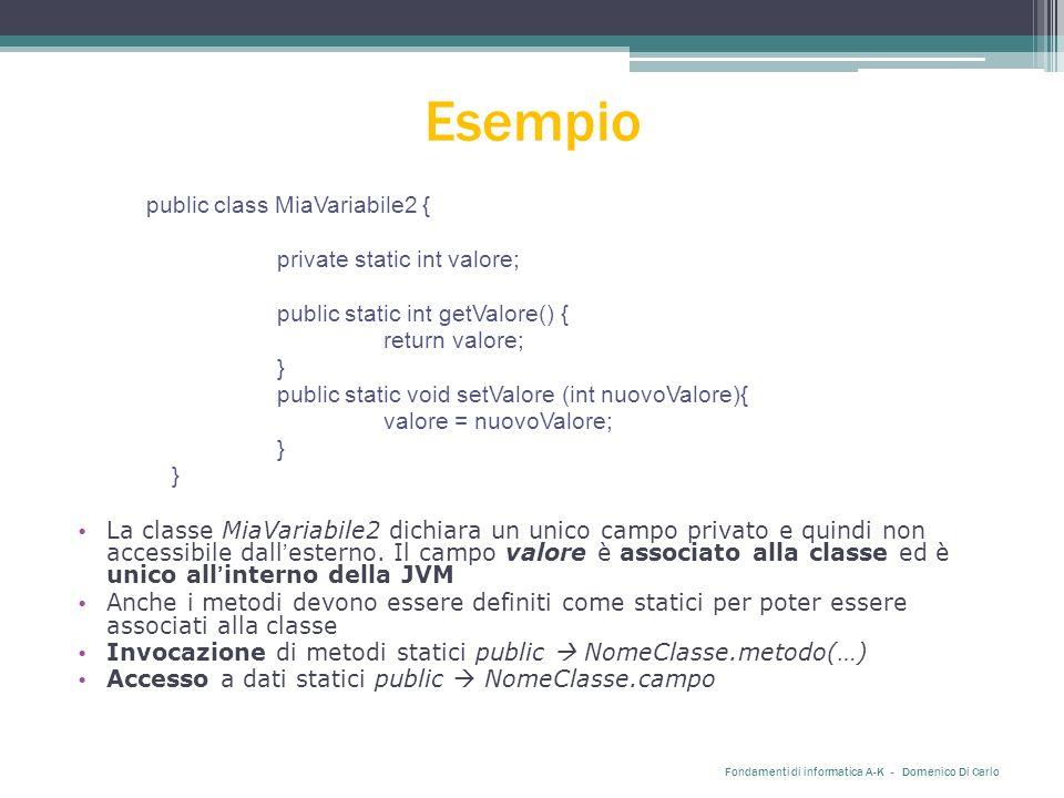 Esempio public class MiaVariabile2 { private static int valore; public static int getValore() { return valore; } public static void setValore (int nuovoValore){ valore = nuovoValore; } La classe MiaVariabile2 dichiara un unico campo privato e quindi non accessibile dall'esterno.