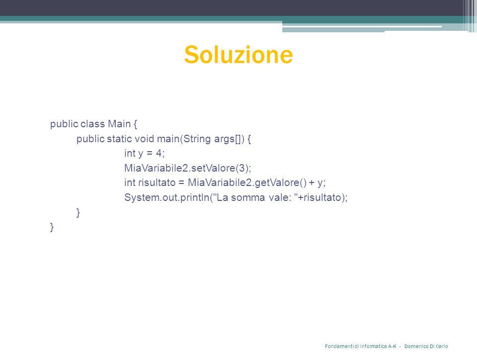 Soluzione public class Main { public static void main(String args[]) { int y = 4; MiaVariabile2.setValore(3); int risultato = MiaVariabile2.getValore() + y; System.out.println( La somma vale: +risultato); } Fondamenti di informatica A-K - Domenico Di Carlo