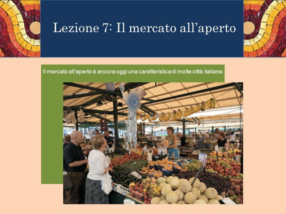 Lezione 7: Il mercato all'aperto Il mercato all'aperto è ancora oggi una caratteristica di molte città italiane.