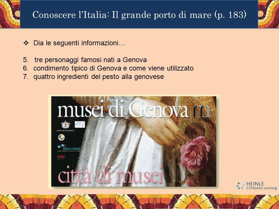 Conoscere l'Italia: Il grande porto di mare (p. 183)  Dia le seguenti informazioni… 5. tre personaggi famosi nati a Genova 6.condimento tipico di Gen