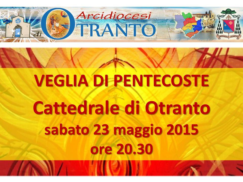 VEGLIA DI PENTECOSTE Cattedrale di Otranto sabato 23 maggio 2015 ore 20.30