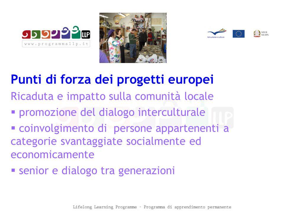 Punti di forza dei progetti europei Ricaduta e impatto sulla comunità locale  promozione del dialogo interculturale  coinvolgimento di persone appartenenti a categorie svantaggiate socialmente ed economicamente  senior e dialogo tra generazioni