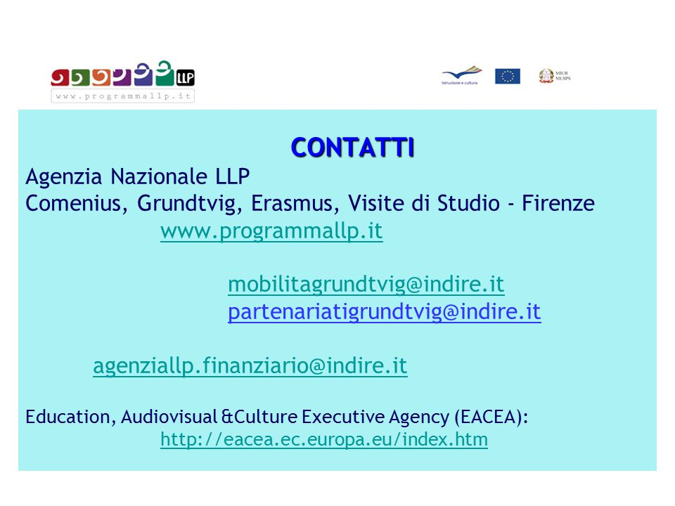 CONTATTI CONTATTI Agenzia Nazionale LLP Comenius, Grundtvig, Erasmus, Visite di Studio - Firenze www.programmallp.it mobilitagrundtvig@indire.it partenariatigrundtvig@indire.it agenziallp.finanziario@indire.it Education, Audiovisual &Culture Executive Agency (EACEA): http://eacea.ec.europa.eu/index.htm www.programmallp.it mobilitagrundtvig@indire.it agenziallp.finanziario@indire.it http://eacea.ec.europa.eu/index.htm