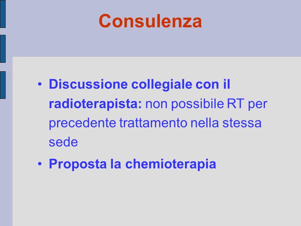 Discussione collegiale con il radioterapista: non possibile RT per precedente trattamento nella stessa sede Proposta la chemioterapia Consulenza