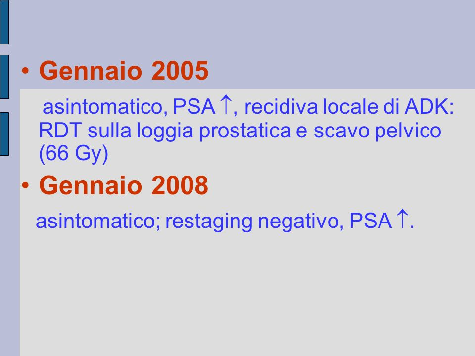 Gennaio 2005 asintomatico, PSA , recidiva locale di ADK: RDT sulla loggia prostatica e scavo pelvico (66 Gy) Gennaio 2008 asintomatico; restaging neg