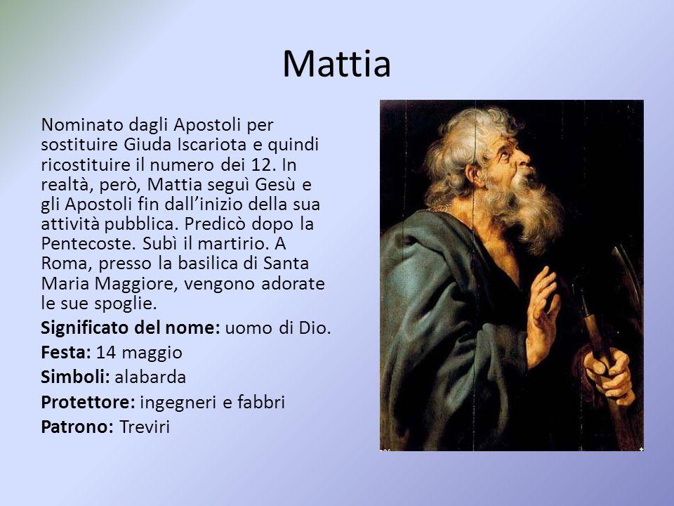 Mattia Nominato dagli Apostoli per sostituire Giuda Iscariota e quindi ricostituire il numero dei 12.