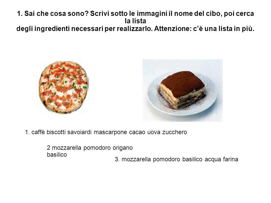 1. Sai che cosa sono? Scrivi sotto le immagini il nome del cibo, poi cerca la lista degli ingredienti necessari per realizzarlo. Attenzione: c'è una l