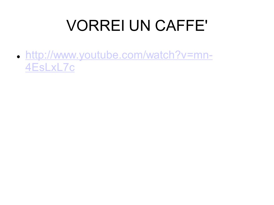 VORREI UN CAFFE' http://www.youtube.com/watch?v=mn- 4EsLxL7c http://www.youtube.com/watch?v=mn- 4EsLxL7c