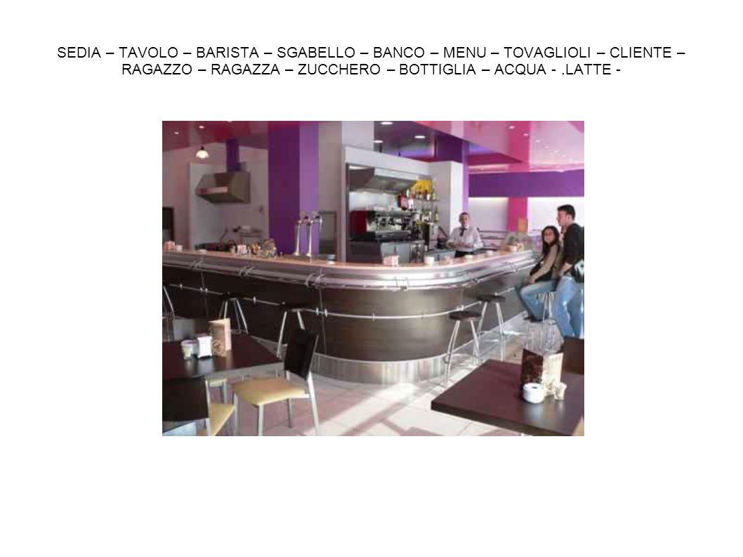 SEDIA – TAVOLO – BARISTA – SGABELLO – BANCO – MENU – TOVAGLIOLI – CLIENTE – RAGAZZO – RAGAZZA – ZUCCHERO – BOTTIGLIA – ACQUA -.LATTE -