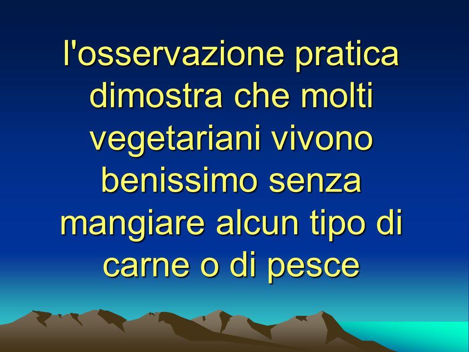 l'osservazione pratica dimostra che molti vegetariani vivono benissimo senza mangiare alcun tipo di carne o di pesce