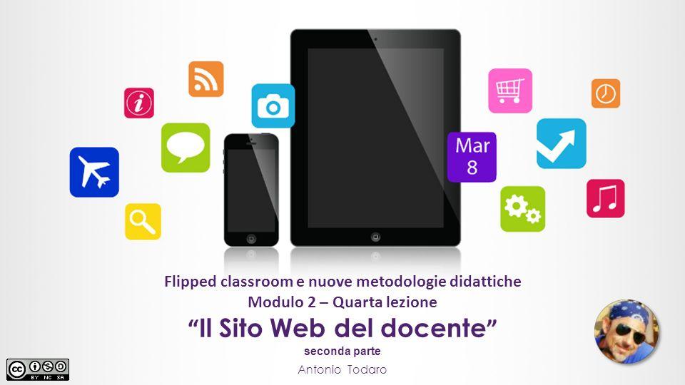 """Flipped classroom e nuove metodologie didattiche Modulo 2 – Quarta lezione Antonio Todaro """" Il Sito Web del docente """" seconda parte"""