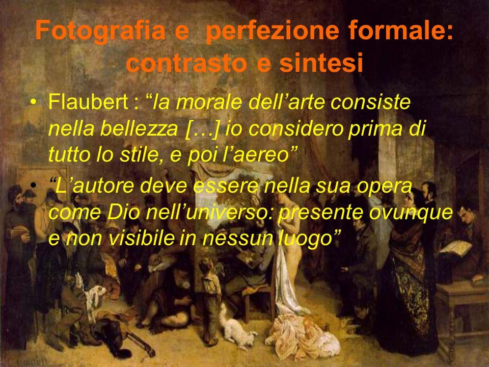 Fotografia e perfezione formale: contrasto e sintesi Flaubert : la morale dell'arte consiste nella bellezza […] io considero prima di tutto lo stile, e poi l'aereo L'autore deve essere nella sua opera come Dio nell'universo: presente ovunque e non visibile in nessun luogo